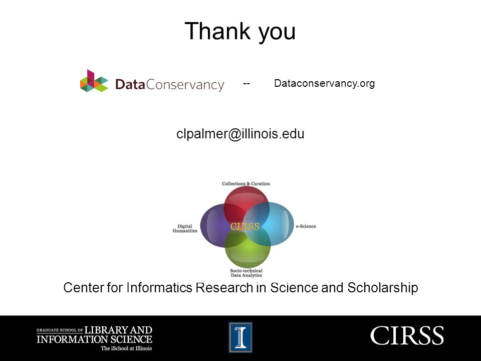 Thank you clpalmer@illinois.edu Center for Informatics Research in Science and Scholarship -- Dataconservancy.org
