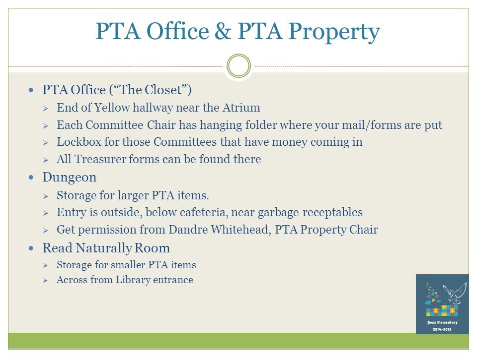 PTA Office & PTA Property PTA Office ( The Closet )  End of Yellow hallway near the Atrium  Each Committee Chair has hanging folder where your mail/forms are put  Lockbox for those Committees that have money coming in  All Treasurer forms can be found there Dungeon  Storage for larger PTA items.