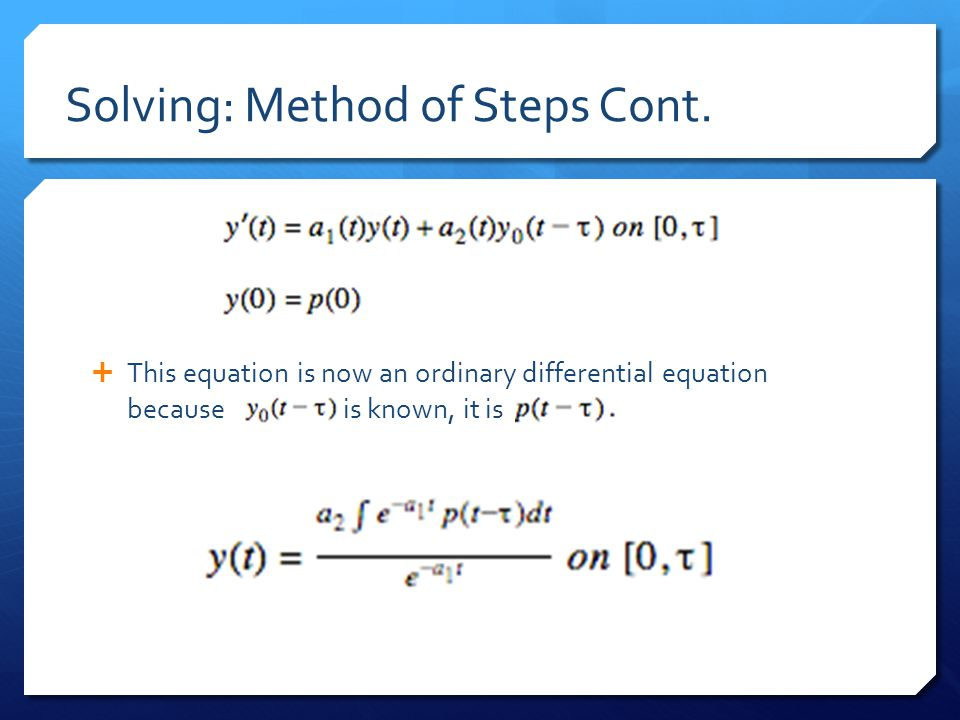Solving: Method of Steps Cont.  This equation is now an ordinary differential equation because is known, it is