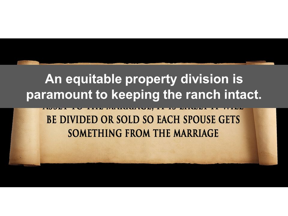HOWEVER An equitable property division is paramount to keeping the ranch intact.