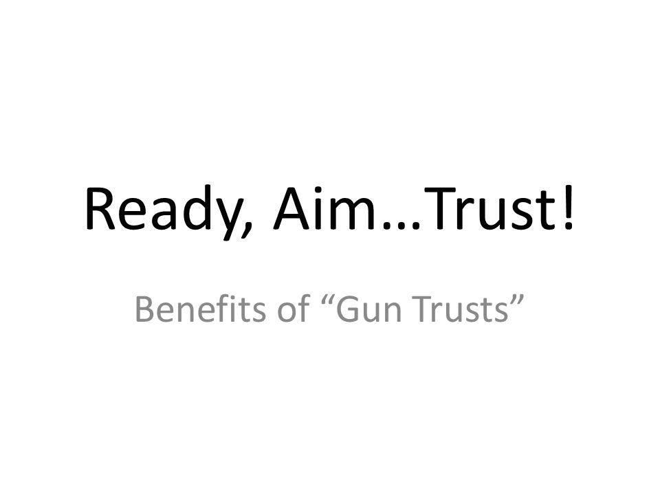 Benefits of Gun Trusts Ready, Aim…Trust!