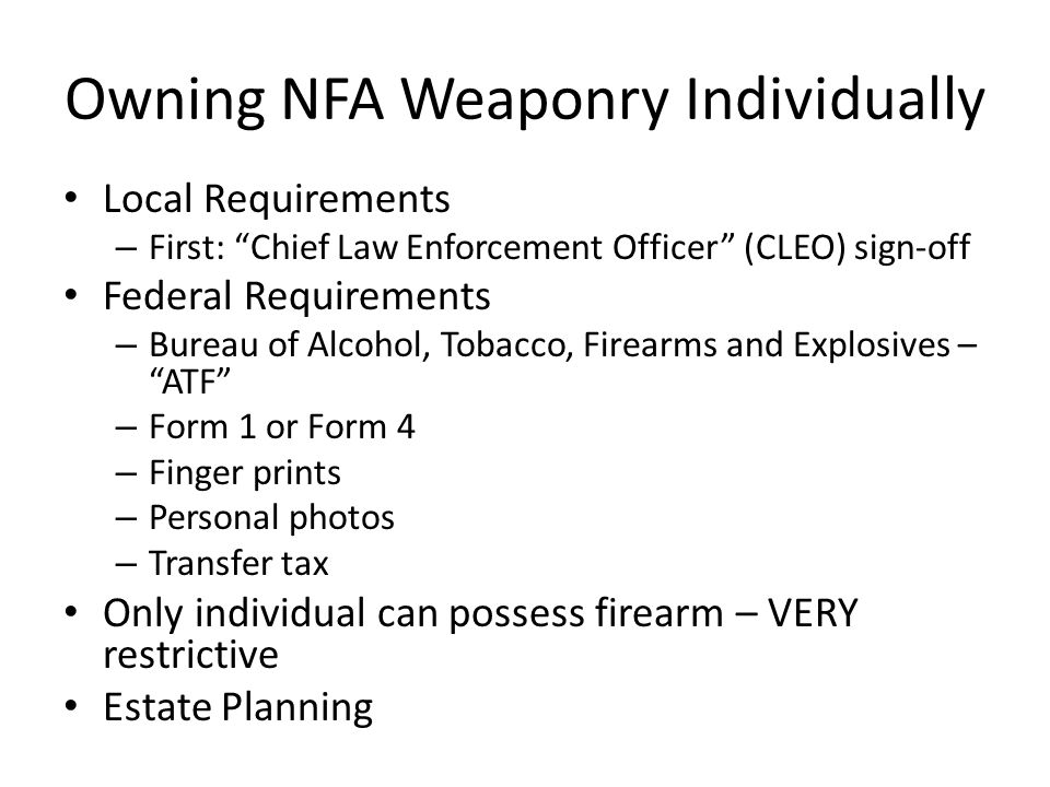 Local Requirements – First: Chief Law Enforcement Officer (CLEO) sign-off Federal Requirements – Bureau of Alcohol, Tobacco, Firearms and Explosives – ATF – Form 1 or Form 4 – Finger prints – Personal photos – Transfer tax Only individual can possess firearm – VERY restrictive Estate Planning Owning NFA Weaponry Individually