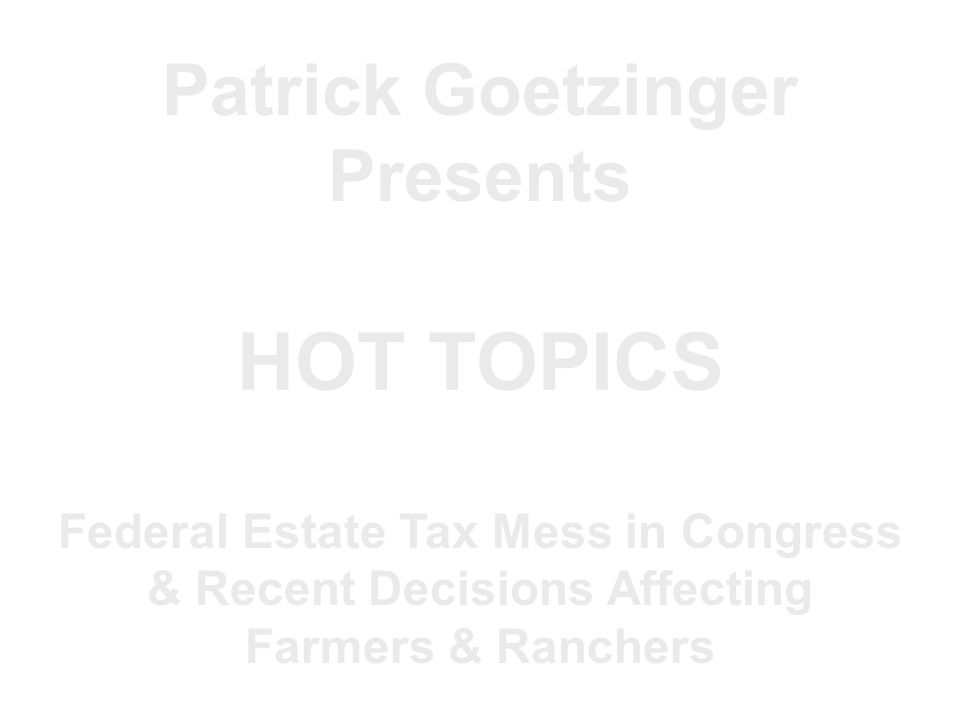 Patrick Goetzinger Presents HOT TOPICS Federal Estate Tax Mess in Congress & Recent Decisions Affecting Farmers & Ranchers