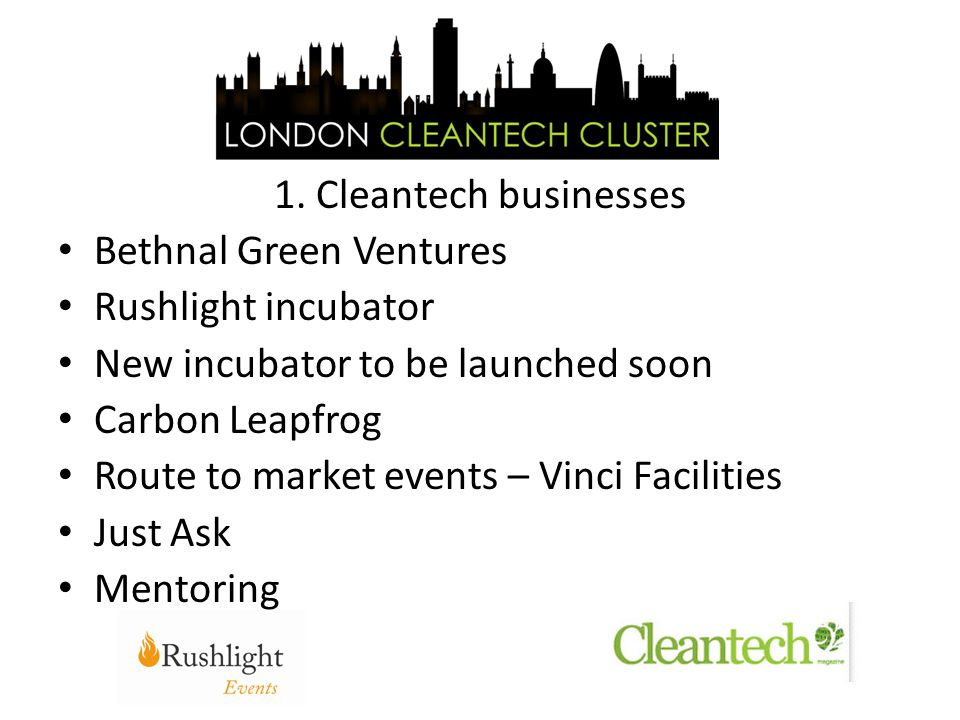 1. Cleantech businesses Bethnal Green Ventures Rushlight incubator New incubator to be launched soon Carbon Leapfrog Route to market events – Vinci Fa