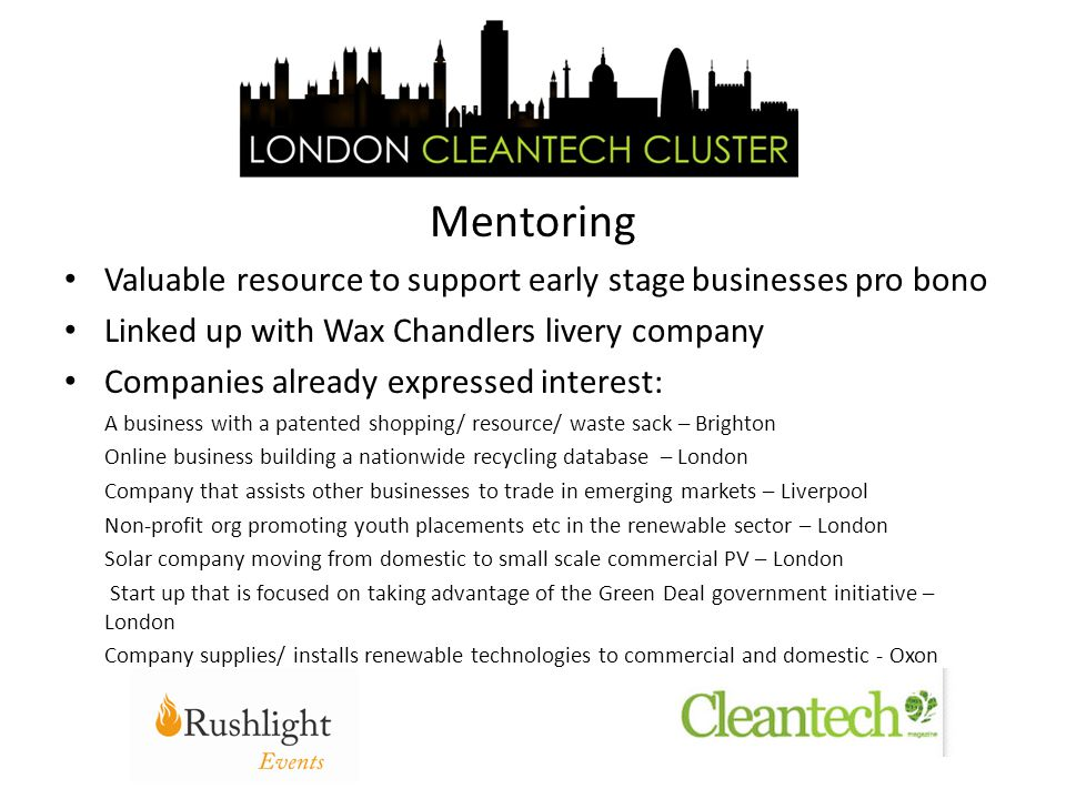 Valuable resource to support early stage businesses pro bono Linked up with Wax Chandlers livery company Companies already expressed interest: A business with a patented shopping/ resource/ waste sack – Brighton Online business building a nationwide recycling database – London Company that assists other businesses to trade in emerging markets – Liverpool Non-profit org promoting youth placements etc in the renewable sector – London Solar company moving from domestic to small scale commercial PV – London Start up that is focused on taking advantage of the Green Deal government initiative – London Company supplies/ installs renewable technologies to commercial and domestic - Oxon