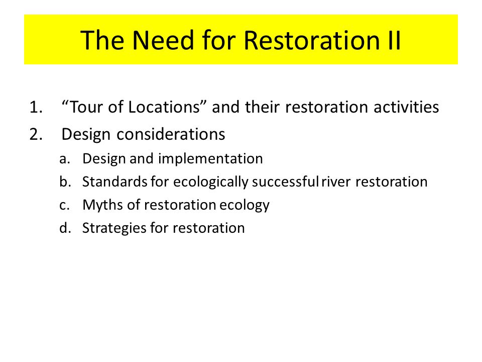 The Need for Restoration II 1. Tour of Locations and their restoration activities 2.Design considerations a.Design and implementation b.Standards for ecologically successful river restoration c.Myths of restoration ecology d.Strategies for restoration