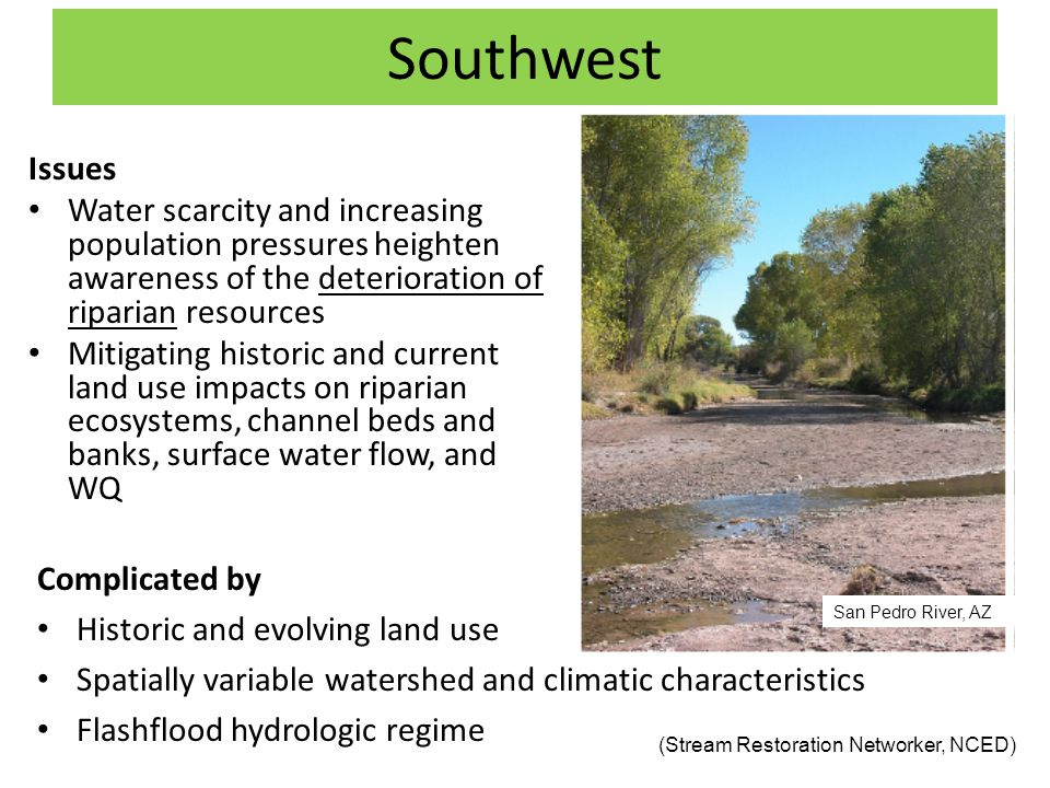 Southwest Issues Water scarcity and increasing population pressures heighten awareness of the deterioration of riparian resources Mitigating historic and current land use impacts on riparian ecosystems, channel beds and banks, surface water flow, and WQ (Stream Restoration Networker, NCED) Complicated by Historic and evolving land use Spatially variable watershed and climatic characteristics Flashflood hydrologic regime San Pedro River, AZ