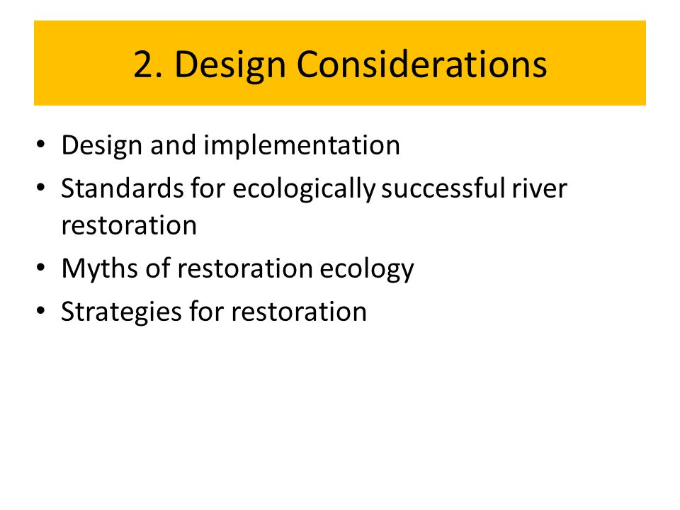 2. Design Considerations Design and implementation Standards for ecologically successful river restoration Myths of restoration ecology Strategies for