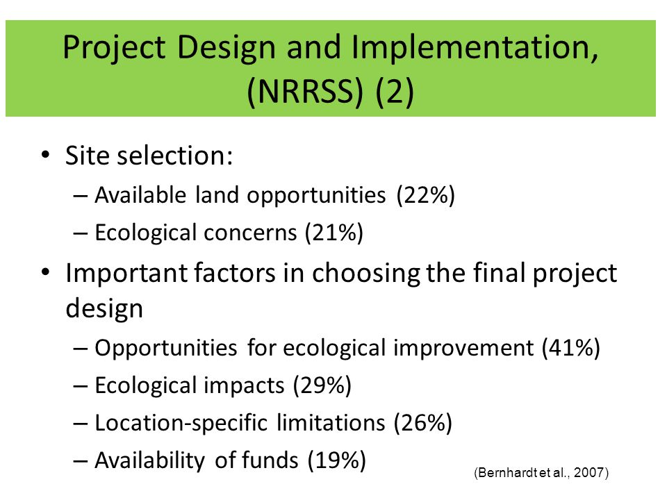 Site selection: – Available land opportunities (22%) – Ecological concerns (21%) Important factors in choosing the final project design – Opportunities for ecological improvement (41%) – Ecological impacts (29%) – Location-specific limitations (26%) – Availability of funds (19%) (Bernhardt et al., 2007) Project Design and Implementation, (NRRSS) (2)