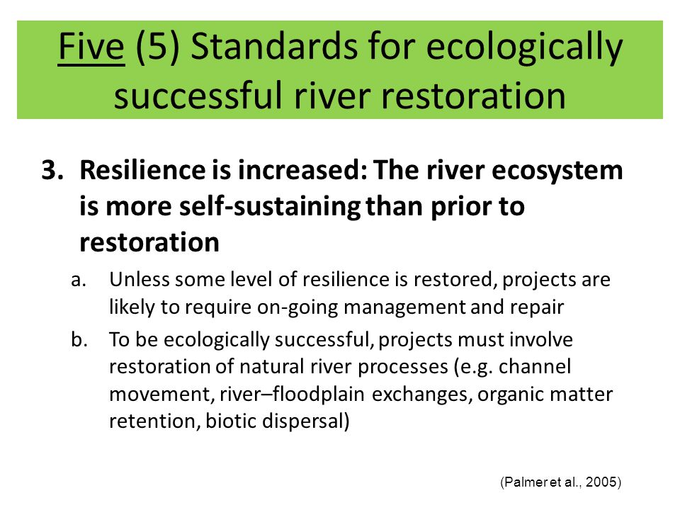 3.Resilience is increased: The river ecosystem is more self-sustaining than prior to restoration a.Unless some level of resilience is restored, projects are likely to require on-going management and repair b.To be ecologically successful, projects must involve restoration of natural river processes (e.g.