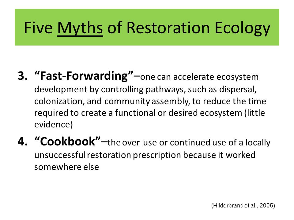 Five Myths of Restoration Ecology 3. Fast-Forwarding – one can accelerate ecosystem development by controlling pathways, such as dispersal, colonization, and community assembly, to reduce the time required to create a functional or desired ecosystem (little evidence) 4. Cookbook – the over-use or continued use of a locally unsuccessful restoration prescription because it worked somewhere else (Hilderbrand et al., 2005)