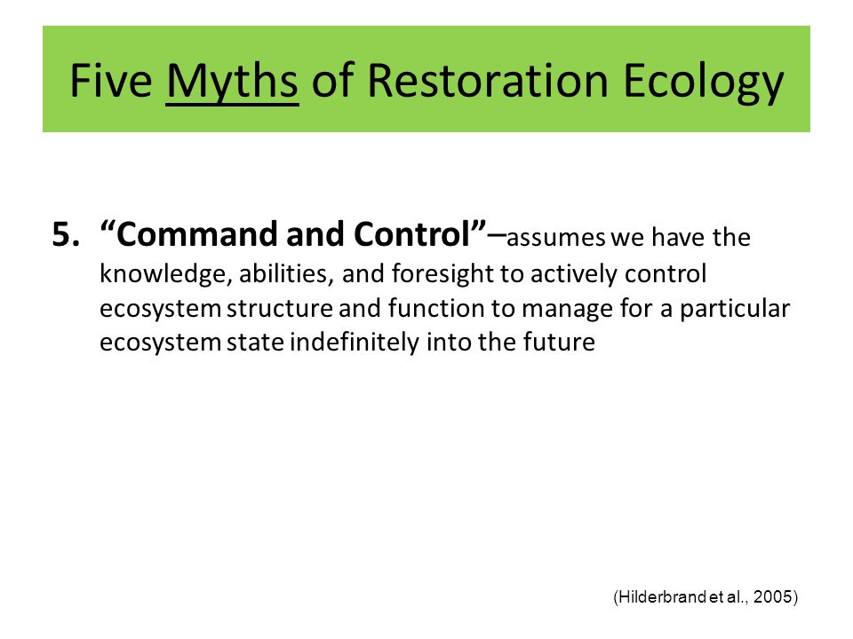 Five Myths of Restoration Ecology 5. Command and Control – assumes we have the knowledge, abilities, and foresight to actively control ecosystem structure and function to manage for a particular ecosystem state indefinitely into the future (Hilderbrand et al., 2005)