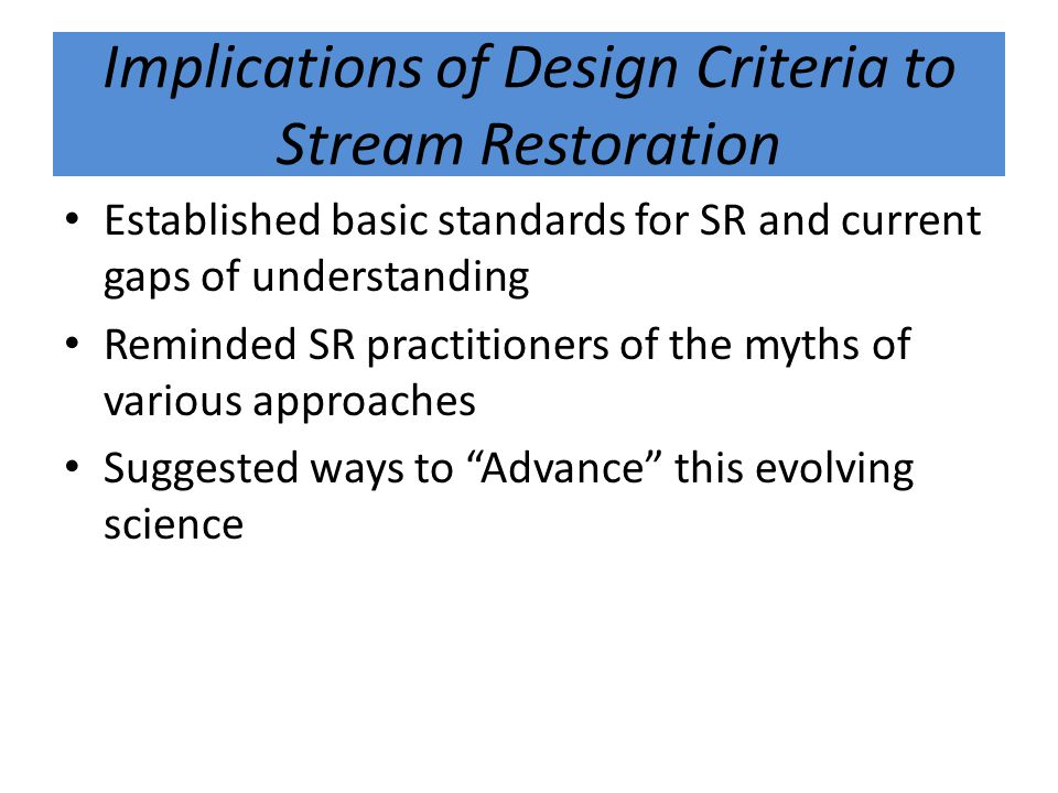 Implications of Design Criteria to Stream Restoration Established basic standards for SR and current gaps of understanding Reminded SR practitioners of the myths of various approaches Suggested ways to Advance this evolving science