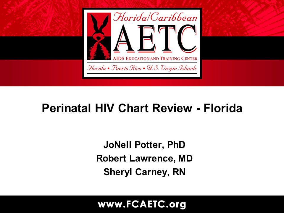 Perinatal HIV Chart Review - Florida JoNell Potter, PhD Robert Lawrence, MD Sheryl Carney, RN