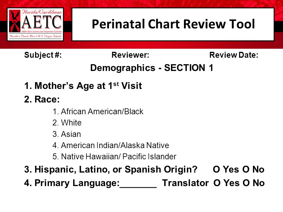 Perinatal Chart Review Tool Subject #: Reviewer: Review Date: Demographics - SECTION 1 1. Mother's Age at 1 st Visit 2. Race: 1. African American/Blac