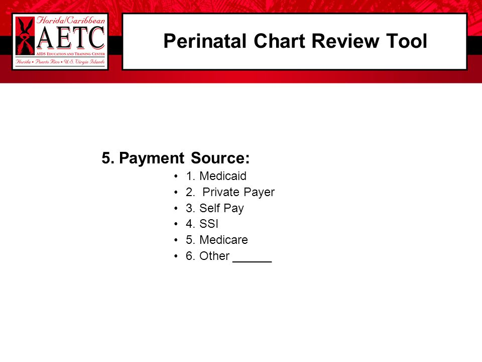 Perinatal Chart Review Tool 5. Payment Source: 1. Medicaid 2. Private Payer 3. Self Pay 4. SSI 5. Medicare 6. Other ______
