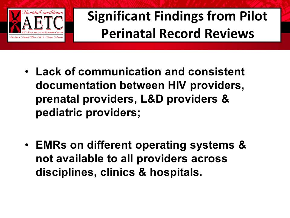 Significant Findings from Pilot Perinatal Record Reviews Lack of communication and consistent documentation between HIV providers, prenatal providers,