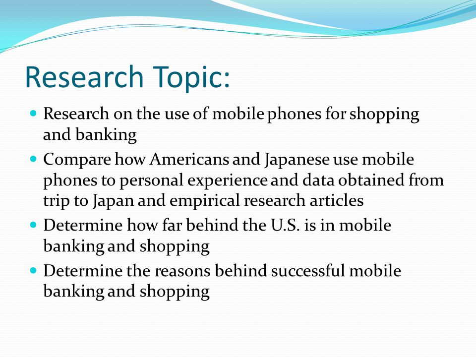 Research Topic: Research on the use of mobile phones for shopping and banking Compare how Americans and Japanese use mobile phones to personal experie