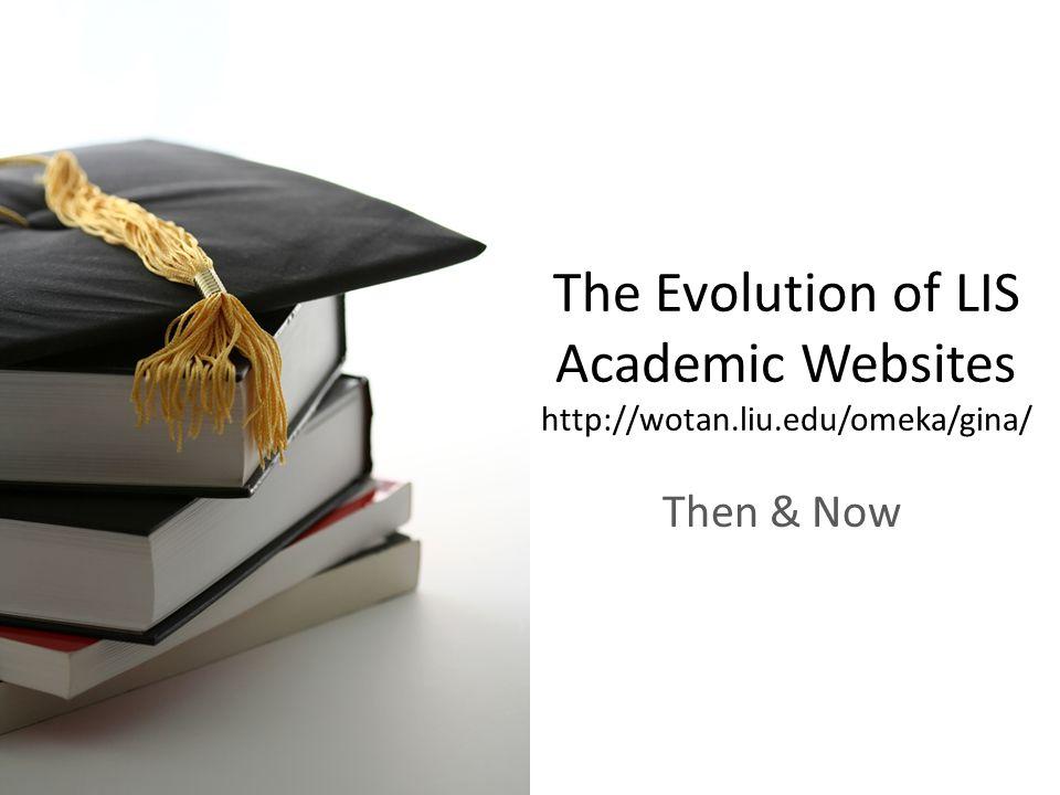 The Evolution of LIS Academic Websites http://wotan.liu.edu/omeka/gina/ Then & Now