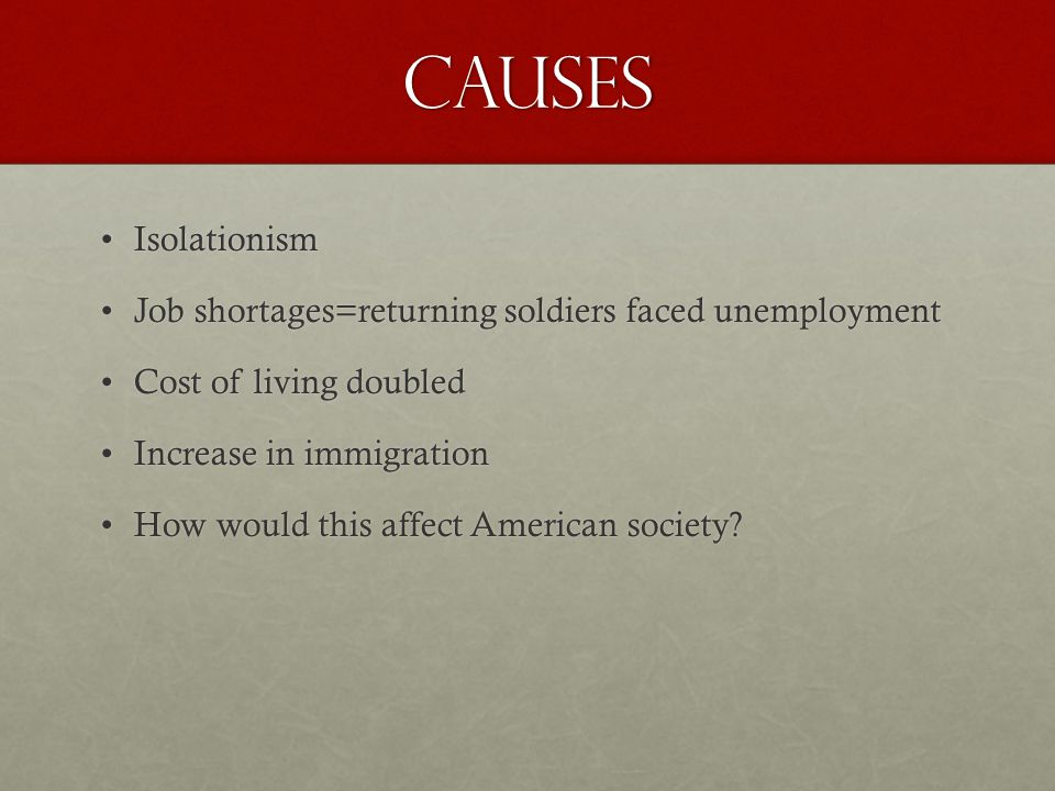 Causes IsolationismIsolationism Job shortages=returning soldiers faced unemploymentJob shortages=returning soldiers faced unemployment Cost of living doubledCost of living doubled Increase in immigrationIncrease in immigration How would this affect American society?How would this affect American society?