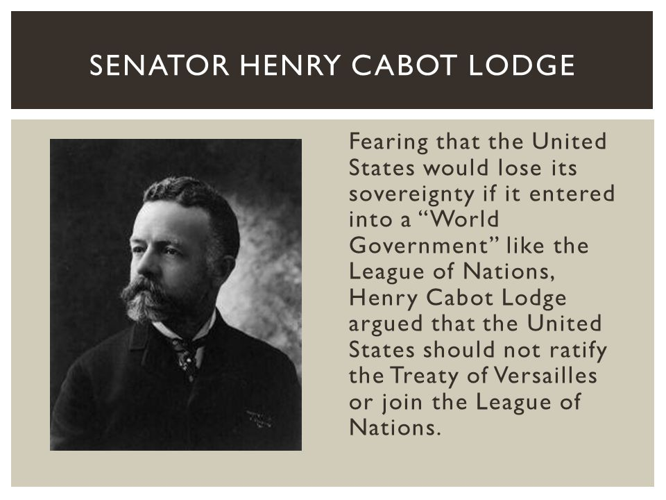 Americans who favored the Treaty of Versailles and participation in the League of Nations ridiculed Henry Cabot Lodge for his views on the League.