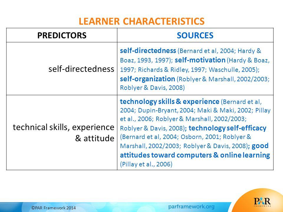 PREDICTORSSOURCES self-directedness self-directedness (Bernard et al, 2004; Hardy & Boaz, 1993, 1997); self-motivation (Hardy & Boaz, 1997; Richards & Ridley, 1997; Waschulle, 2005); self-organization (Roblyer & Marshall, 2002/2003; Roblyer & Davis, 2008) technical skills, experience & attitude technology skills & experience (Bernard et al, 2004; Dupin-Bryant, 2004; Maki & Maki, 2002; Pillay et al., 2006; Roblyer & Marshall, 2002/2003; Roblyer & Davis, 2008); technology self-efficacy (Bernard et al, 2004; Osborn, 2001; Roblyer & Marshall, 2002/2003; Roblyer & Davis, 2008); good attitudes toward computers & online learning (Pillay et al., 2006) LEARNER CHARACTERISTICS ©PAR Framework 2014