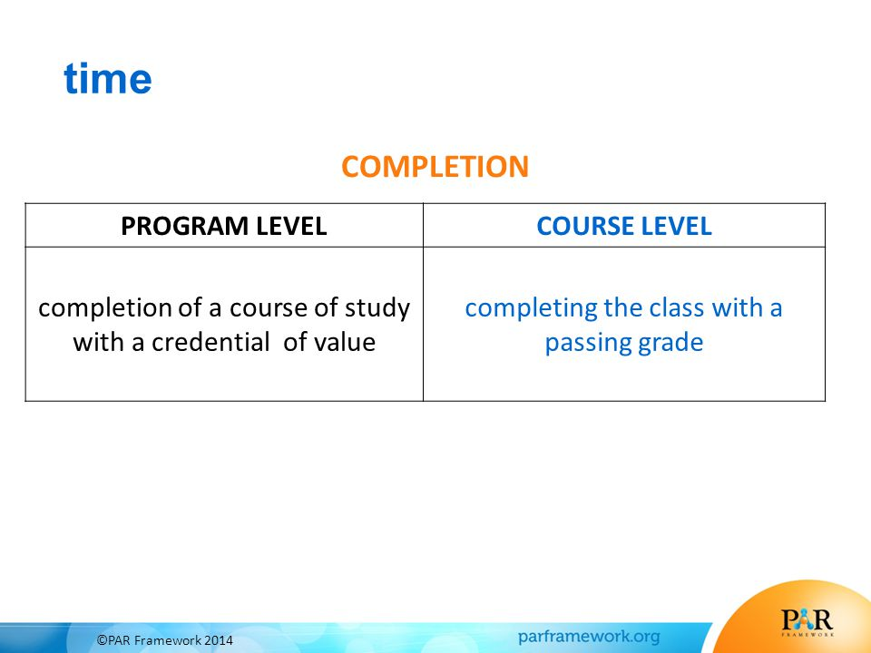 time COMPLETION PROGRAM LEVELCOURSE LEVEL completion of a course of study with a credential of value completing the class with a passing grade ©PAR Fr