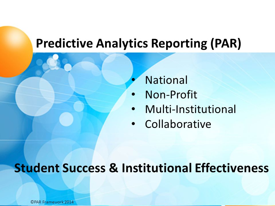 Predictive Analytics Reporting (PAR) PAR is a massive data analysis effort using predictive analytics to identify drivers related to loss and momentum and to inform student loss prevention PAR member institutions voluntarily contribute de-identified student records to create a single federated database using common data definitions, common outcome measures, common definitions of interventions descriptive, inferential and predictive analyses have been used to create benchmarks, institutional predictive models and to map student success interventions to predictor behaviors ©PAR Framework 2014