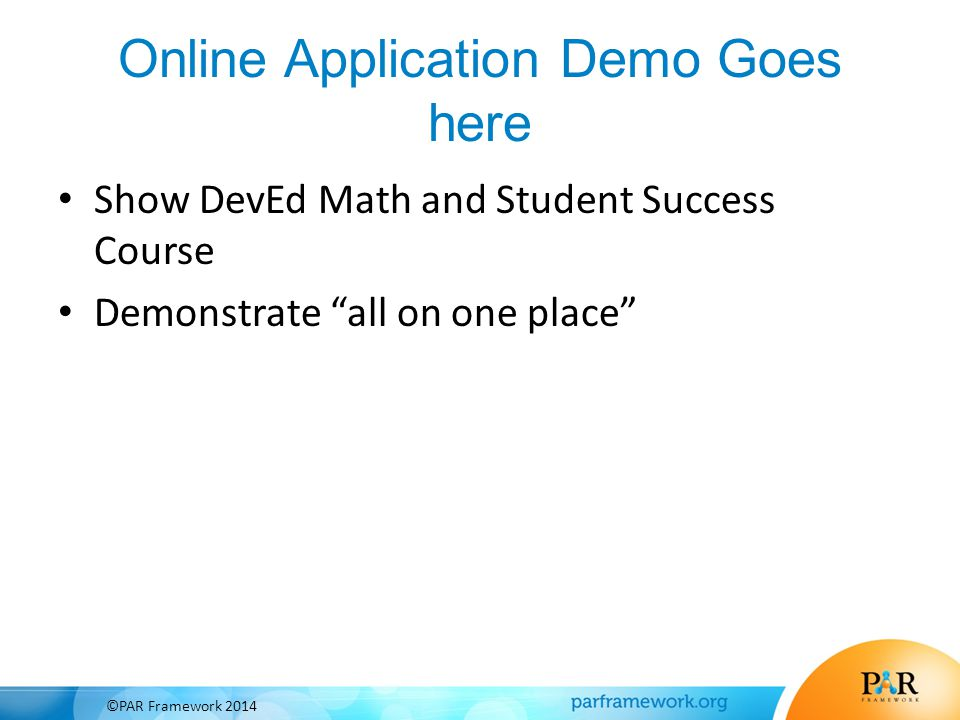 "Online Application Demo Goes here Show DevEd Math and Student Success Course Demonstrate ""all on one place"" ©PAR Framework 2014"