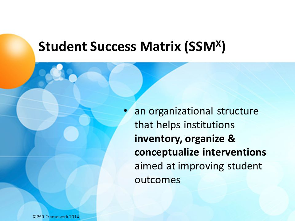 Student Success Matrix (SSM X ) an organizational structure that helps institutions inventory, organize & conceptualize interventions aimed at improvi