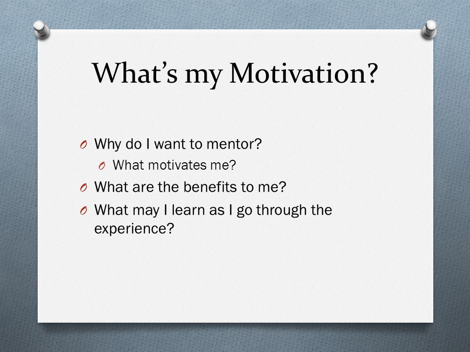 What's my Motivation.O Why do I want to mentor. O What motivates me.
