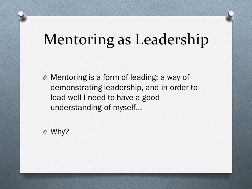 Mentoring as Leadership O Mentoring is a form of leading; a way of demonstrating leadership, and in order to lead well I need to have a good understanding of myself… O Why