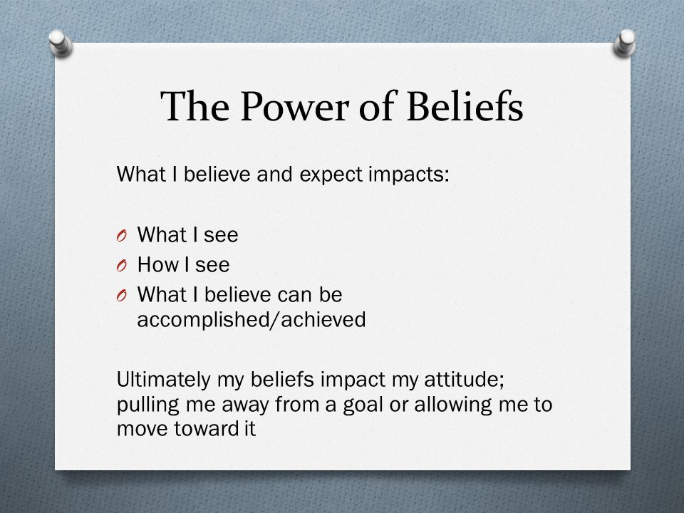 The Power of Beliefs What I believe and expect impacts: O What I see O How I see O What I believe can be accomplished/achieved Ultimately my beliefs i