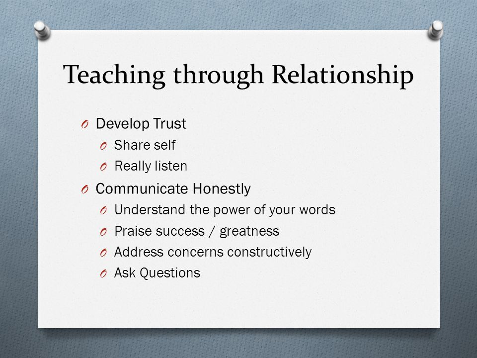 Teaching through Relationship O Develop Trust O Share self O Really listen O Communicate Honestly O Understand the power of your words O Praise success / greatness O Address concerns constructively O Ask Questions