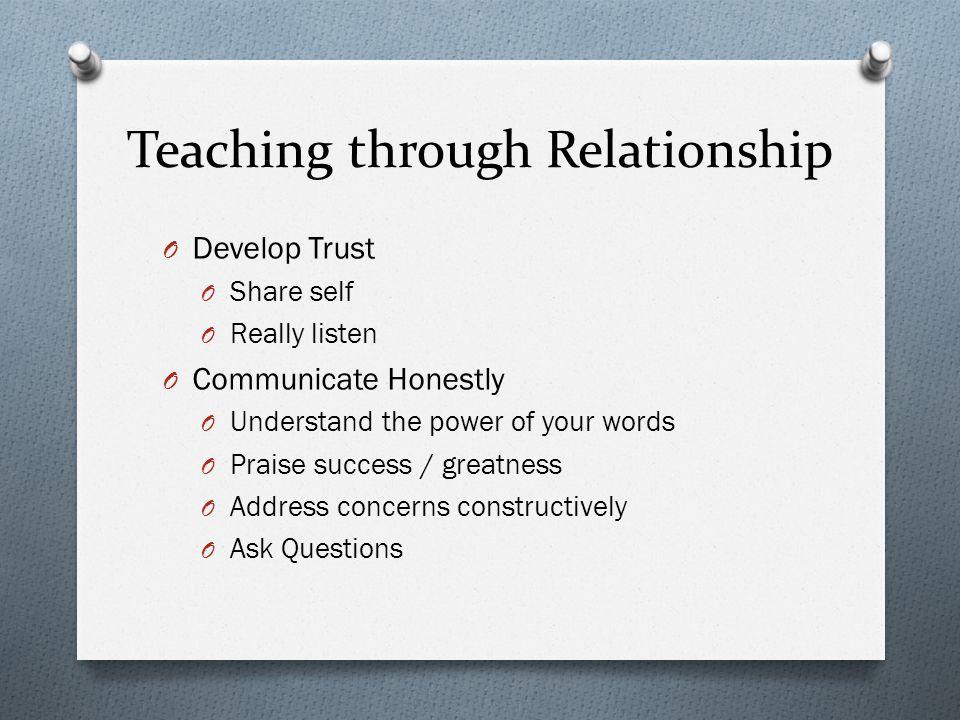 Teaching through Relationship O Develop Trust O Share self O Really listen O Communicate Honestly O Understand the power of your words O Praise succes