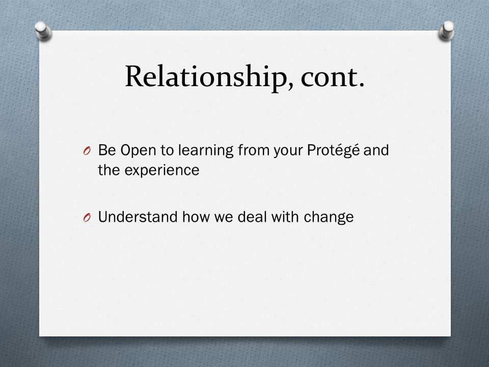 Relationship, cont. O Be Open to learning from your Protégé and the experience O Understand how we deal with change