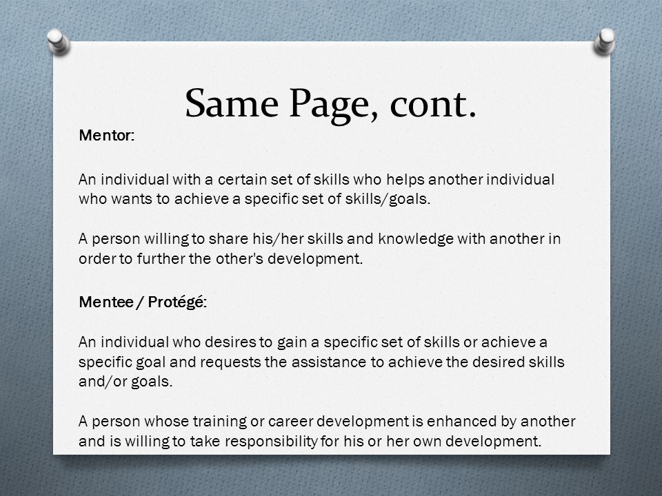 Same Page, cont. Mentor: An individual with a certain set of skills who helps another individual who wants to achieve a specific set of skills/goals.