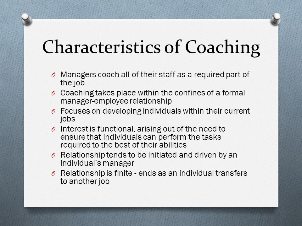 Characteristics of Coaching O Managers coach all of their staff as a required part of the job O Coaching takes place within the confines of a formal manager-employee relationship O Focuses on developing individuals within their current jobs O Interest is functional, arising out of the need to ensure that individuals can perform the tasks required to the best of their abilities O Relationship tends to be initiated and driven by an individual's manager O Relationship is finite - ends as an individual transfers to another job