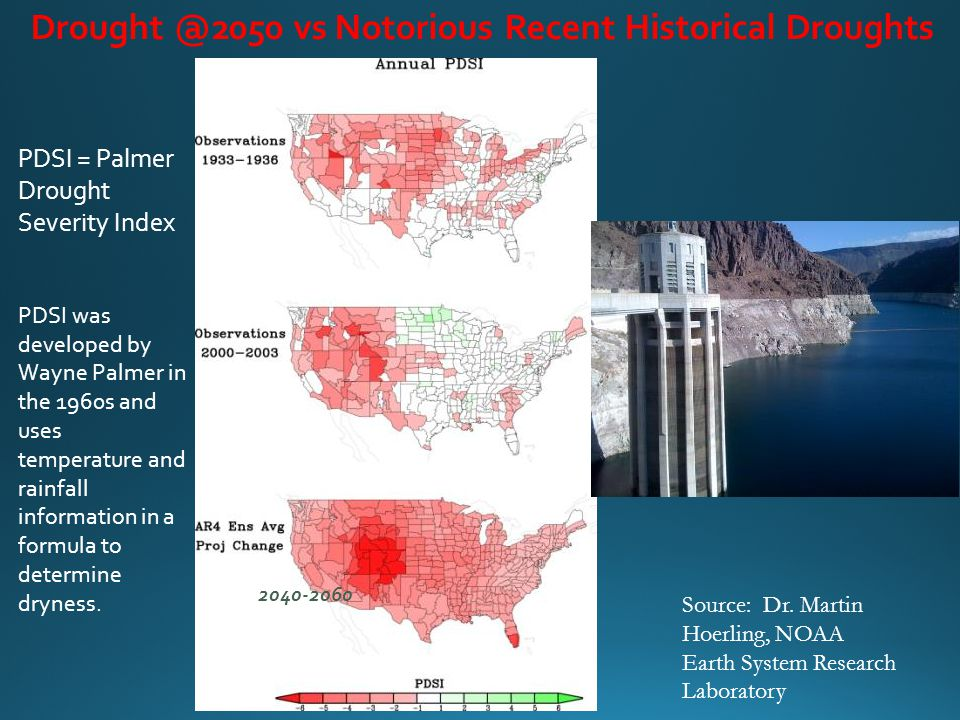 Drought @2050 vs Notorious Recent Historical Droughts 2040-2060 PDSI = Palmer Drought Severity Index PDSI was developed by Wayne Palmer in the 1960s and uses temperature and rainfall information in a formula to determine dryness.