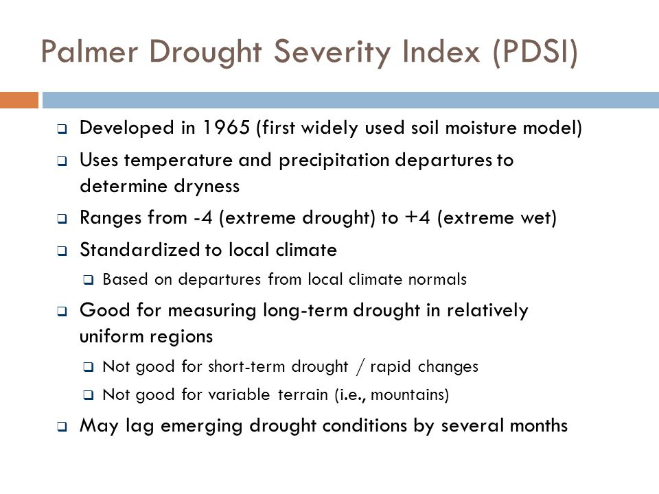 Palmer Drought Severity Index (PDSI)  Developed in 1965 (first widely used soil moisture model)  Uses temperature and precipitation departures to determine dryness  Ranges from -4 (extreme drought) to +4 (extreme wet)  Standardized to local climate  Based on departures from local climate normals  Good for measuring long-term drought in relatively uniform regions  Not good for short-term drought / rapid changes  Not good for variable terrain (i.e., mountains)  May lag emerging drought conditions by several months