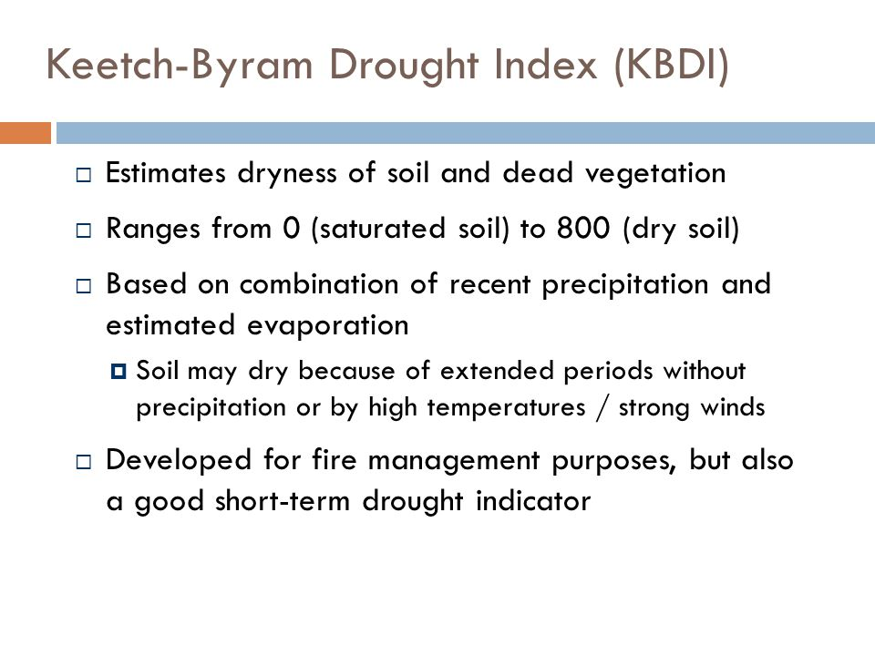 Keetch-Byram Drought Index (KBDI)  Estimates dryness of soil and dead vegetation  Ranges from 0 (saturated soil) to 800 (dry soil)  Based on combination of recent precipitation and estimated evaporation  Soil may dry because of extended periods without precipitation or by high temperatures / strong winds  Developed for fire management purposes, but also a good short-term drought indicator