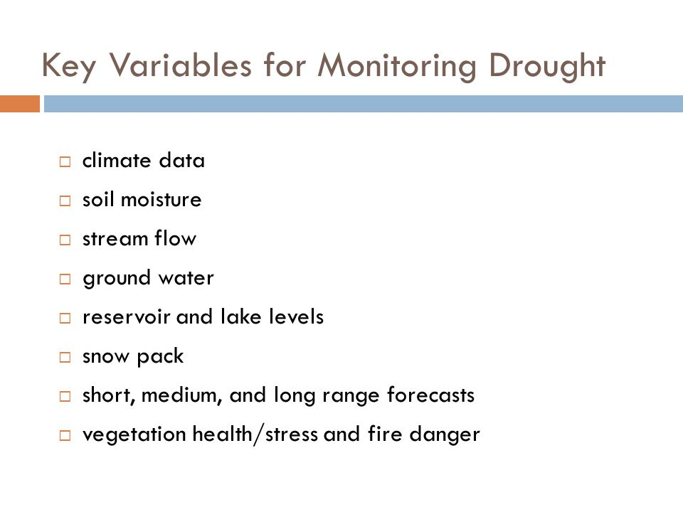Key Variables for Monitoring Drought  climate data  soil moisture  stream flow  ground water  reservoir and lake levels  snow pack  short, medium, and long range forecasts  vegetation health/stress and fire danger