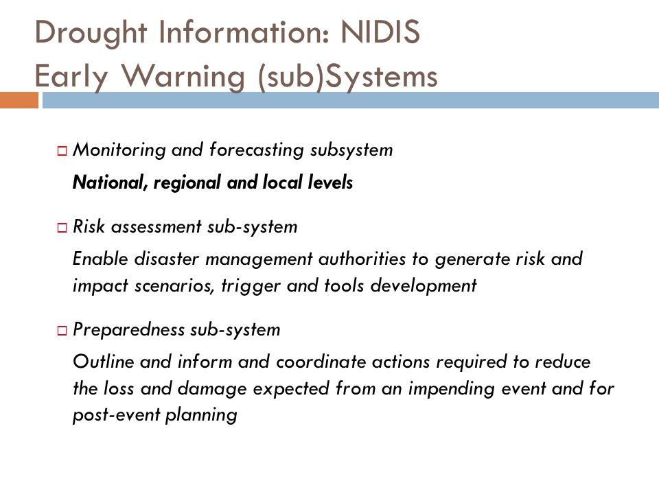 Drought Information: NIDIS Early Warning (sub)Systems  Monitoring and forecasting subsystem National, regional and local levels  Risk assessment sub-system Enable disaster management authorities to generate risk and impact scenarios, trigger and tools development  Preparedness sub-system Outline and inform and coordinate actions required to reduce the loss and damage expected from an impending event and for post-event planning