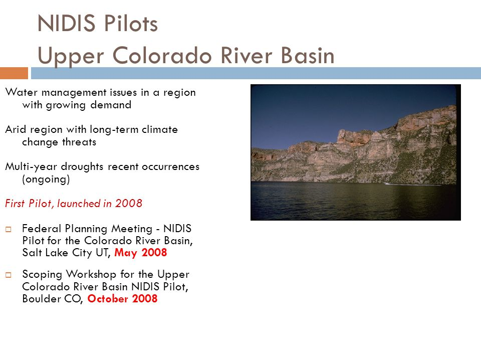 NIDIS Pilots Upper Colorado River Basin Water management issues in a region with growing demand Arid region with long-term climate change threats Multi-year droughts recent occurrences (ongoing) First Pilot, launched in 2008  Federal Planning Meeting - NIDIS Pilot for the Colorado River Basin, Salt Lake City UT, May 2008  Scoping Workshop for the Upper Colorado River Basin NIDIS Pilot, Boulder CO, October 2008