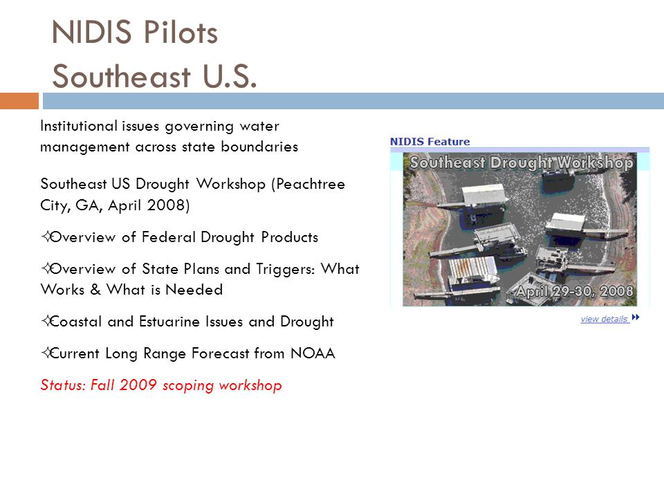 Institutional issues governing water management across state boundaries Southeast US Drought Workshop (Peachtree City, GA, April 2008)  Overview of Federal Drought Products  Overview of State Plans and Triggers: What Works & What is Needed  Coastal and Estuarine Issues and Drought  Current Long Range Forecast from NOAA Status: Fall 2009 scoping workshop NIDIS Pilots Southeast U.S.