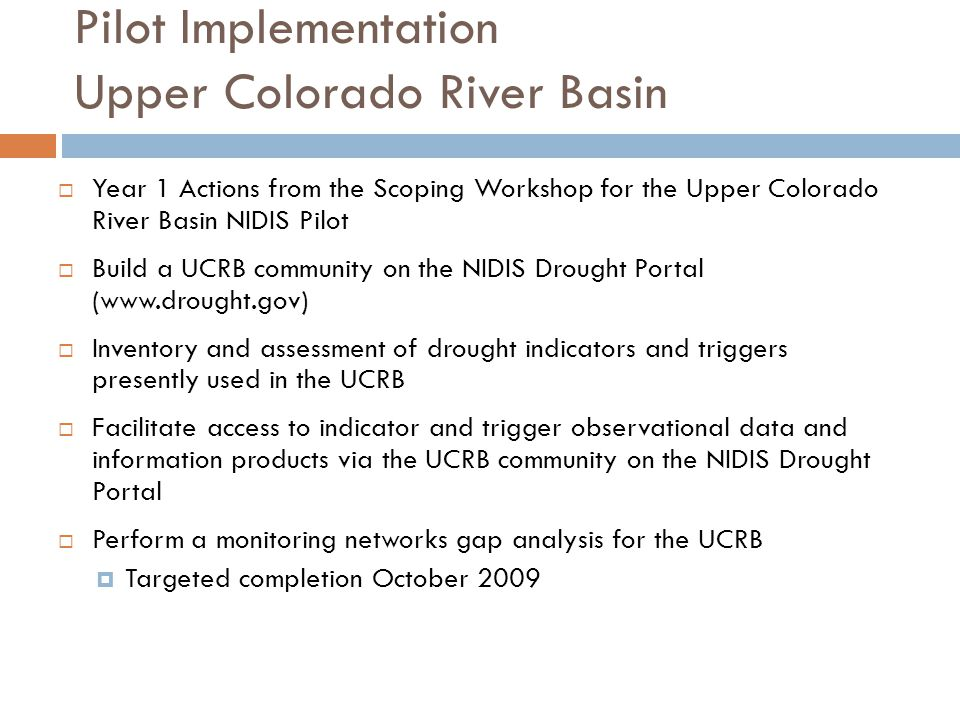 Pilot Implementation Upper Colorado River Basin  Year 1 Actions from the Scoping Workshop for the Upper Colorado River Basin NIDIS Pilot  Build a UCRB community on the NIDIS Drought Portal (www.drought.gov)  Inventory and assessment of drought indicators and triggers presently used in the UCRB  Facilitate access to indicator and trigger observational data and information products via the UCRB community on the NIDIS Drought Portal  Perform a monitoring networks gap analysis for the UCRB  Targeted completion October 2009