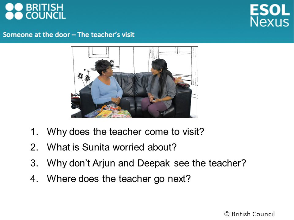 © British Council 2014 1.Why does the teacher come to visit.