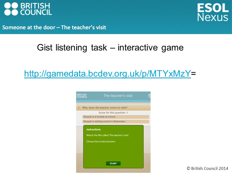 © British Council 2014 Gist listening task – interactive game http://gamedata.bcdev.org.uk/p/MTYxMzYhttp://gamedata.bcdev.org.uk/p/MTYxMzY=