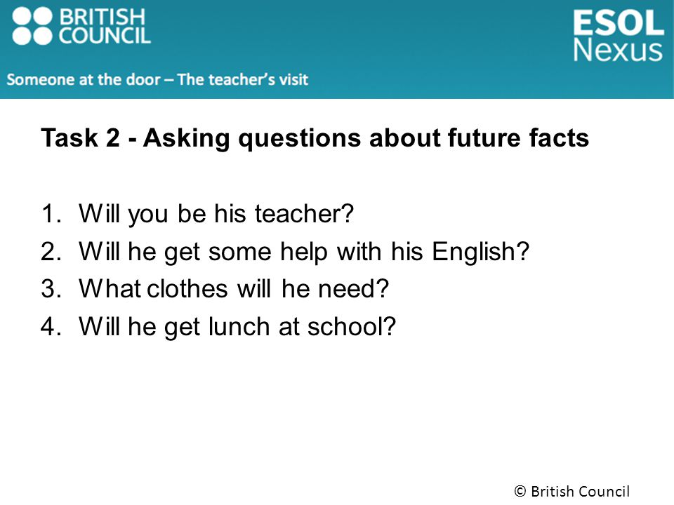 Task 2 - Asking questions about future facts 1.Will you be his teacher.