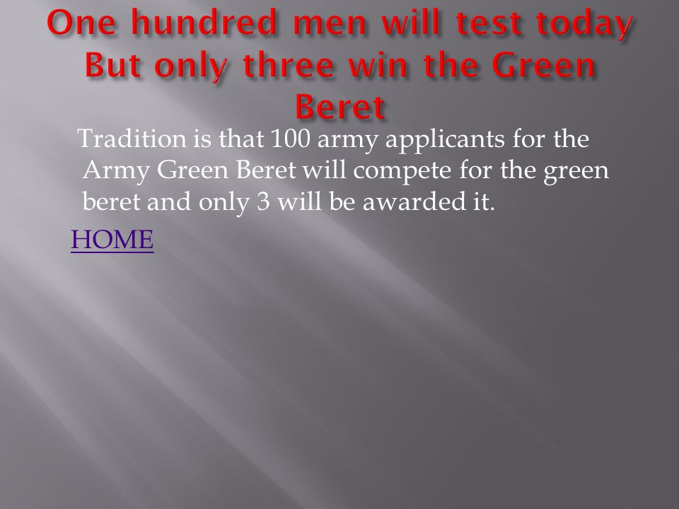 Tradition is that 100 army applicants for the Army Green Beret will compete for the green beret and only 3 will be awarded it.